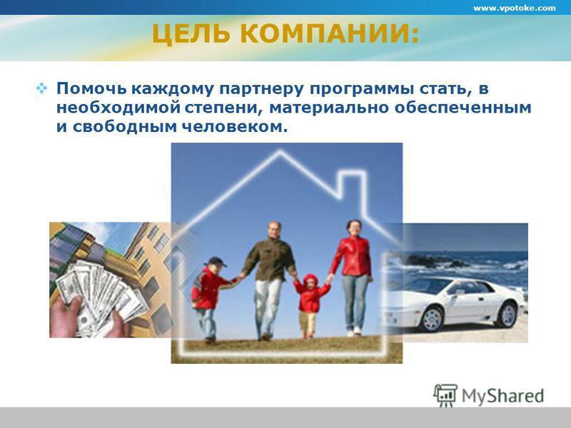 ЦЕЛЬ КОМПАНИИ: Помочь каждому партнеру программы стать, в необходимой степени, материально обеспеченным и свободным человеком. www.vpotoke.com