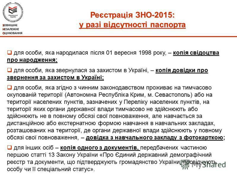 Реєстрація ЗНО-2015: у разі відсутності паспорта ЗОВНІШНЄ НЕЗАЛЕЖНЕ ОЦІНЮВАННЯ для особи, яка народилася після 01 вересня 1998 року, – копія свідоцтва про народження; для особи, яка звернулася за захистом в Україні, – копія довідки про звернення за з