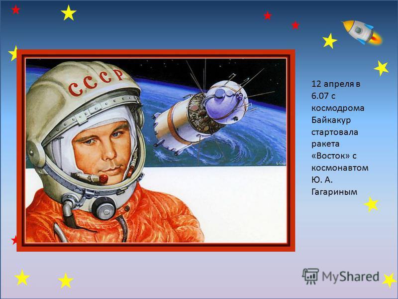 12 апреля в 6.07 с космодрома Байкакур стартовала ракета «Восток» с космонавтом Ю. А. Гагариным