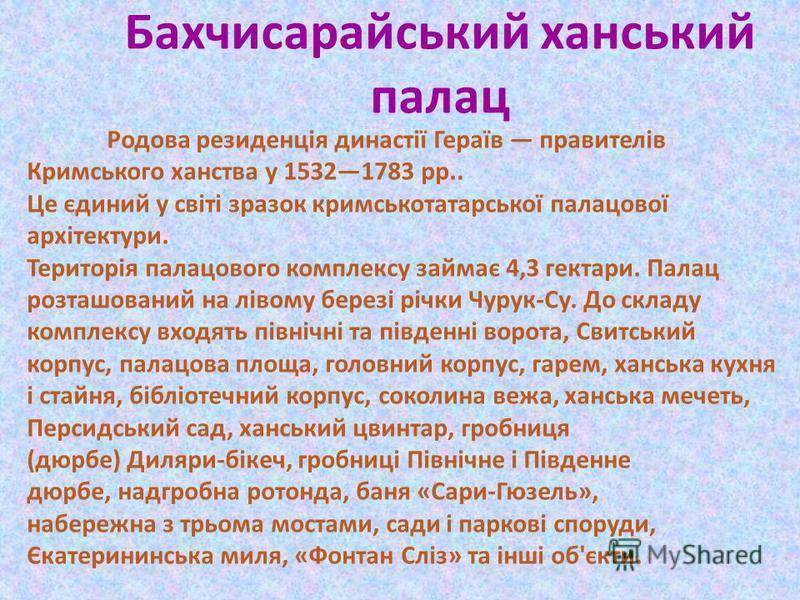 Бахчисарайський ханський палац Родова резиденція династії Гераїв правителів Кримського ханства у 15321783 рр.. Це єдиний у світі зразок кримськотатарської палацової архітектури. Територія палацового комплексу займає 4,3 гектари. Палац розташований на