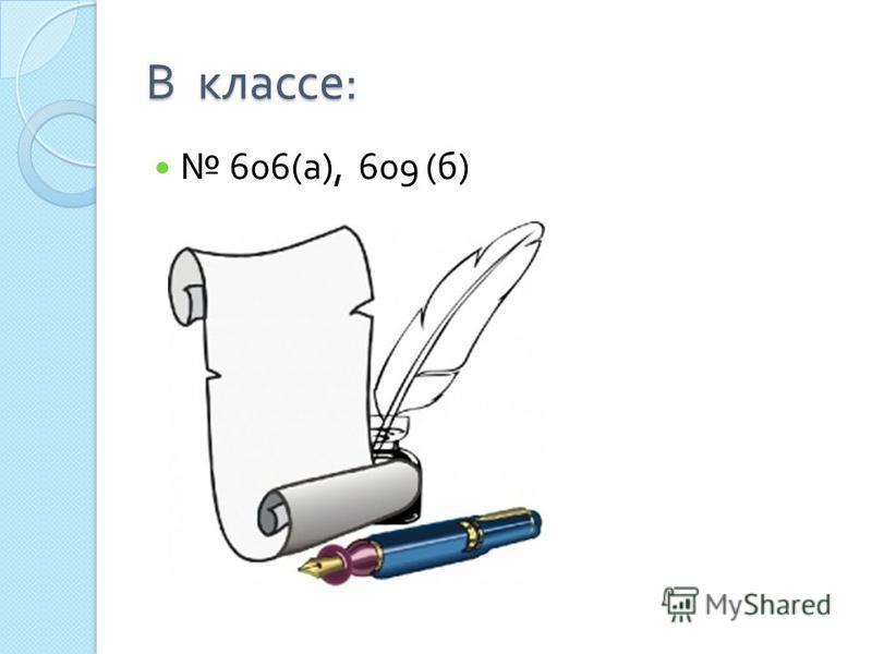 В классе : 606( а ), 609 ( б )