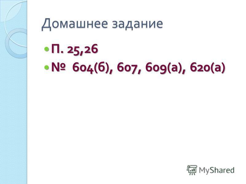 Домашнее задание П. 25,26 П. 25,26 604( б ), 607, 609( а ), 620( а ) 604( б ), 607, 609( а ), 620( а )