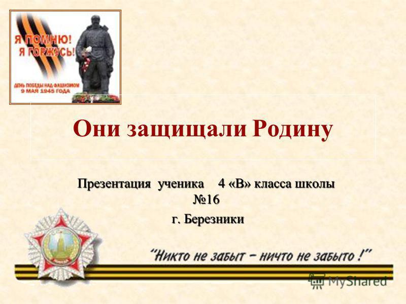 Они защищали Родину Презентация ученика 4 «В» класса школы 16 г. Березники г. Березники