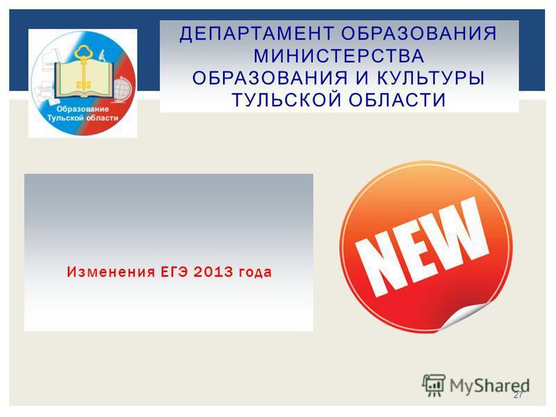 Изменения ЕГЭ 2013 года ДЕПАРТАМЕНТ ОБРАЗОВАНИЯ МИНИСТЕРСТВА ОБРАЗОВАНИЯ И КУЛЬТУРЫ ТУЛЬСКОЙ ОБЛАСТИ 27