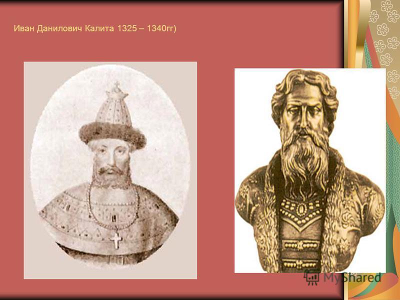 Иван Данилович Калита 1325 – 1340 гг)