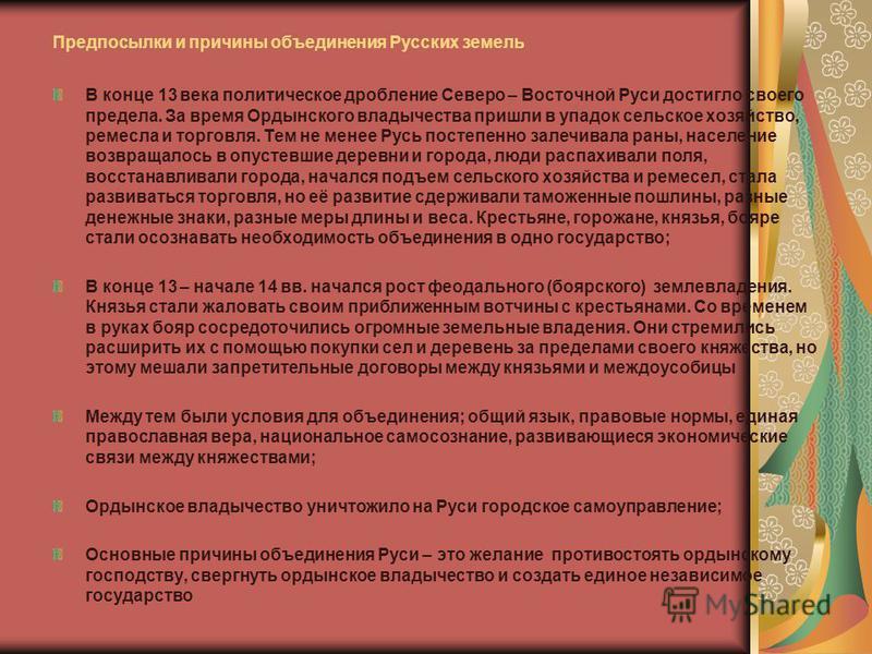 Предпосылки и причины объединения Русских земель В конце 13 века политическое дробление Северо – Восточной Руси достигло своего предела. За время Ордынского владычества пришли в упадок сельское хозяйство, ремесла и торговля. Тем не менее Русь постепе