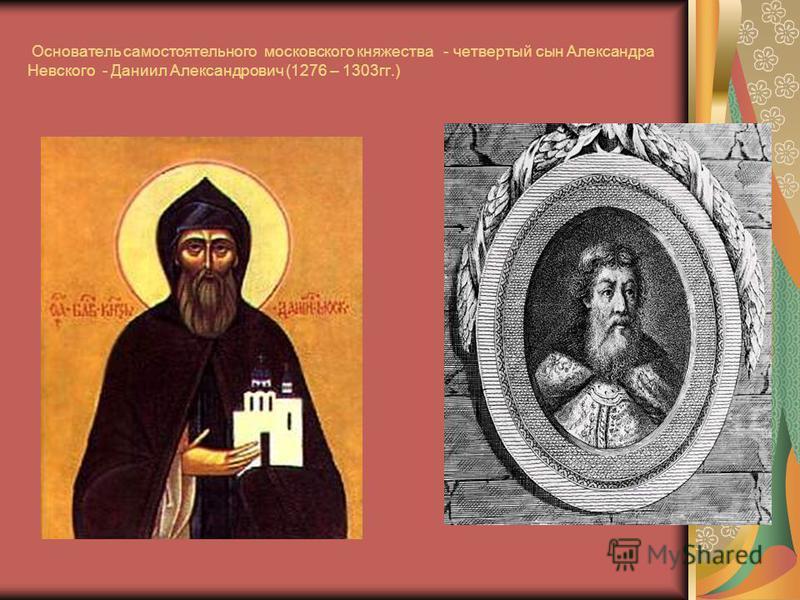 Основатель самостоятельного московского княжества - четвертый сын Александра Невского - Даниил Александрович (1276 – 1303 гг.)