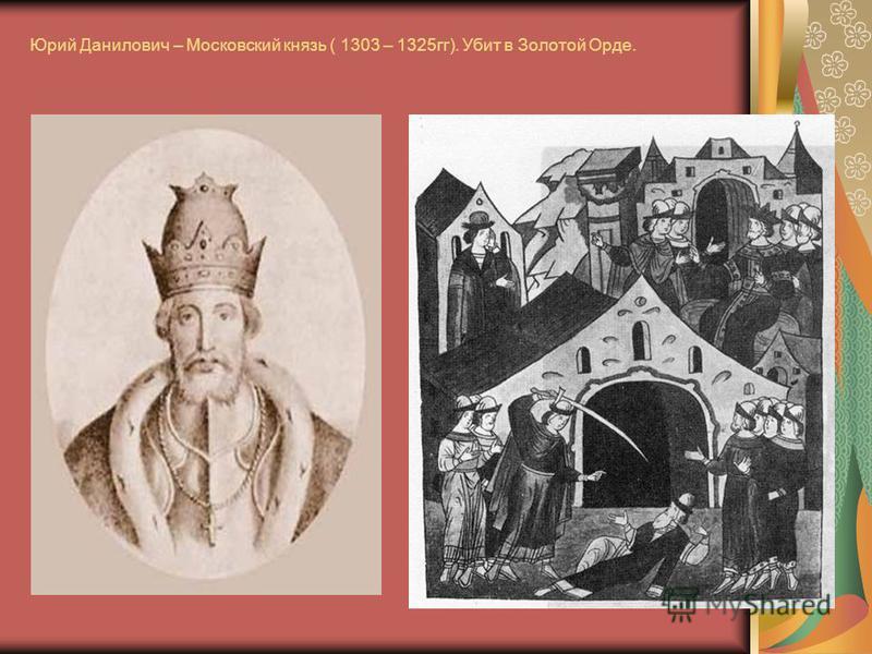 Юрий Данилович – Московский князь ( 1303 – 1325 гг). Убит в Золотой Орде.