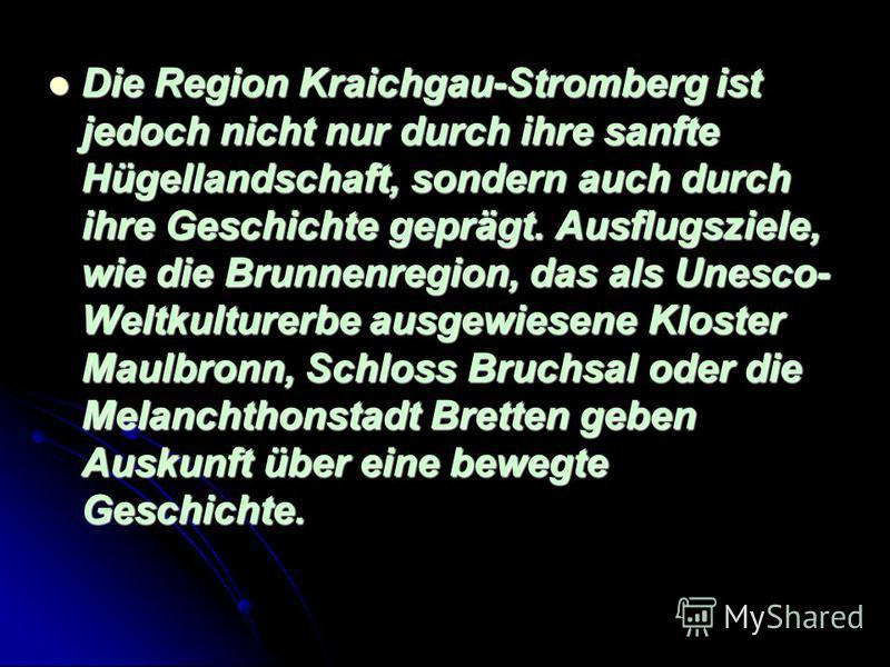 Der badische Kraichgau ist geprägt durch seine sanfte Hügellandschaft, Streuobstwiesen und Hohlwege; der Naturpark Stromberg-Heuchelberg im Südosten der Region zeichnet sich durch seine Rebhänge aus. Der badische Kraichgau ist geprägt durch seine san