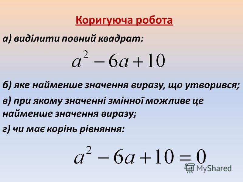 Коригуюча робота а) виділити повний квадрат: б) яке найменше значення виразу, що утворився; в) при якому значенні змінної можливе це найменше значення виразу; г) чи має корінь рівняння: