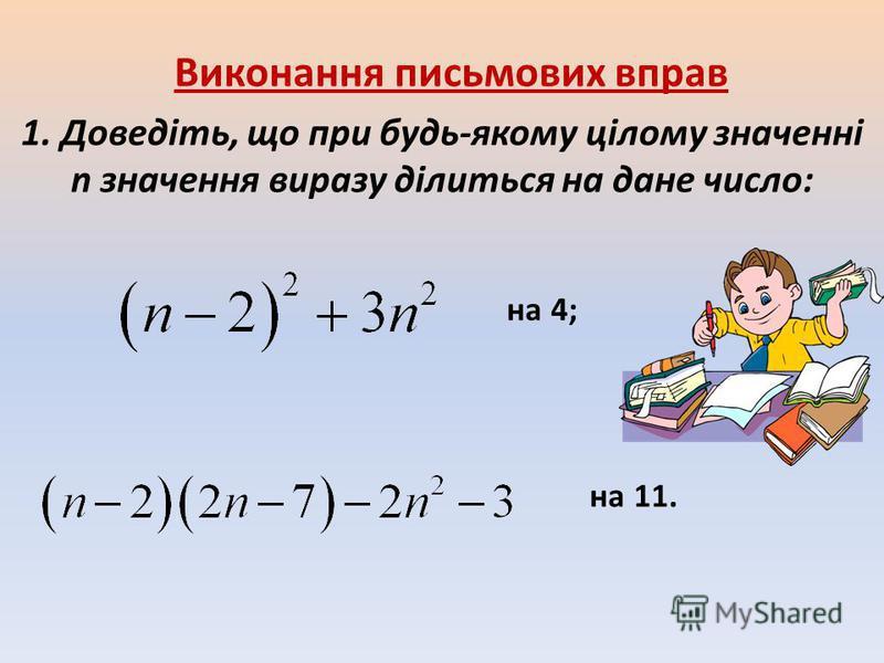 Виконання письмових вправ 1. Доведіть, що при будь-якому цілому значенні n значення виразу ділиться на дане число: на 4; на 11.