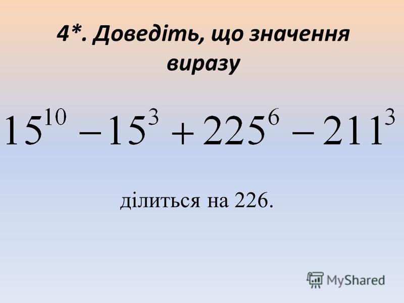 4*. Доведіть, що значення виразу ділиться на 226.