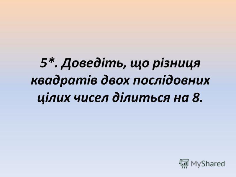 5*. Доведіть, що різниця квадратів двох послідовних цілих чисел ділиться на 8.