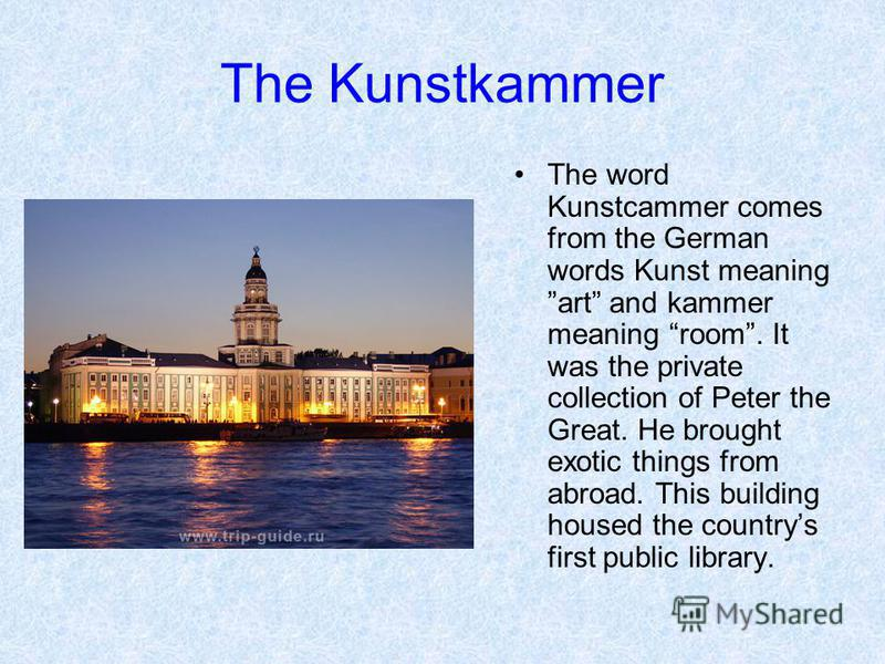 The Kunstkammer The word Kunstcammer comes from the German words Kunst meaning art and kammer meaning room. It was the private collection of Peter the Great. He brought exotic things from abroad. This building housed the countrys first public library