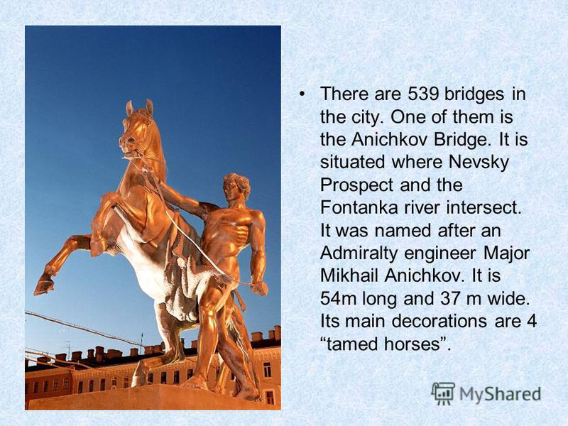 There are 539 bridges in the city. One of them is the Anichkov Bridge. It is situated where Nevsky Prospect and the Fontanka river intersect. It was named after an Admiralty engineer Major Mikhail Anichkov. It is 54m long and 37 m wide. Its main deco