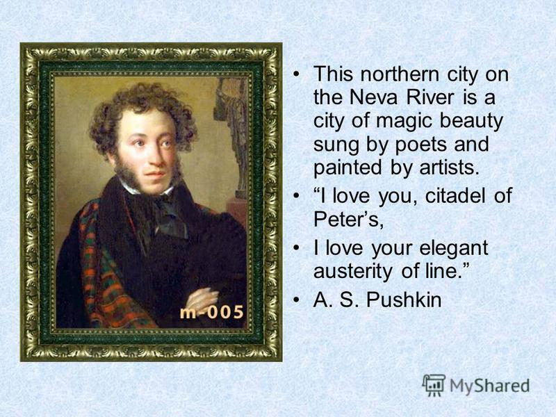 This northern city on the Neva River is a city of magic beauty sung by poets and painted by artists. I love you, citadel of Peters, I love your elegant austerity of line. A. S. Pushkin