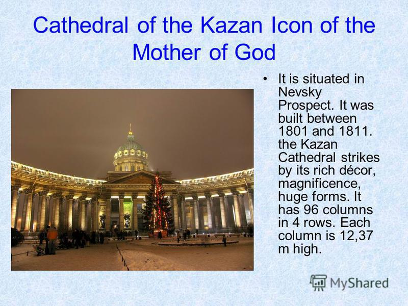 Cathedral of the Kazan Icon of the Mother of God It is situated in Nevsky Prospect. It was built between 1801 and 1811. the Kazan Cathedral strikes by its rich décor, magnificence, huge forms. It has 96 columns in 4 rows. Each column is 12,37 m high.