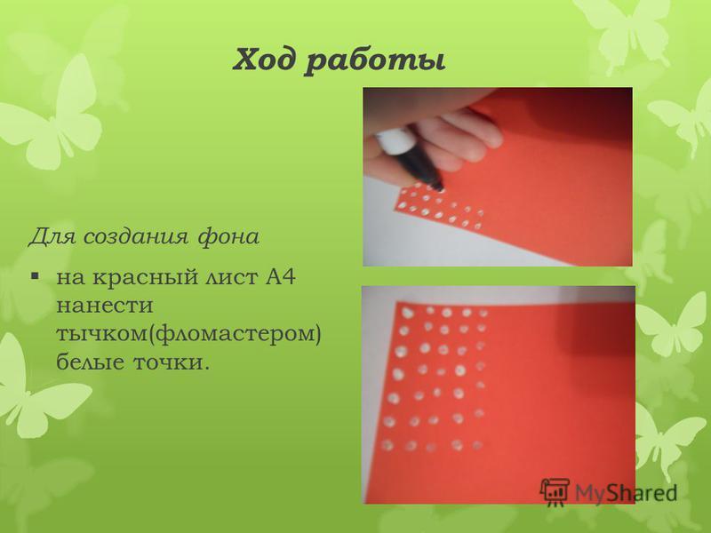 Ход работы Для создания фона на красный лист А4 нанести тычком(фломастером) белые точки.