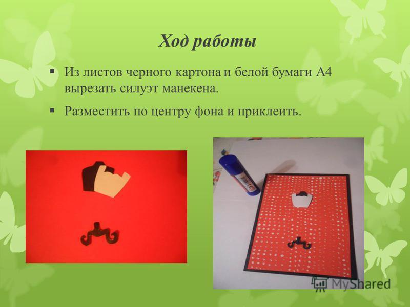 Ход работы Из листов черного картона и белой бумаги А4 вырезать силуэт манекена. Разместить по центру фона и приклеить.