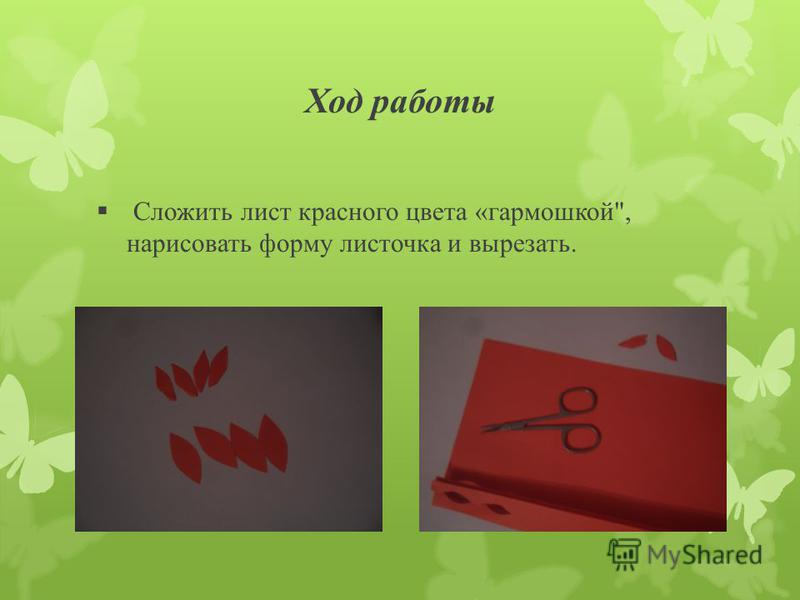 Ход работы Сложить лист красного цвета «гармошкой, нарисовать форму листочка и вырезать.