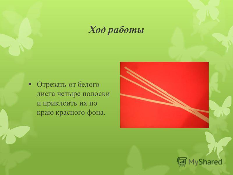 Ход работы Отрезать от белого листа четыре полоски и приклеить их по краю красного фона.