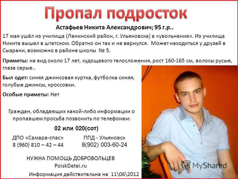 Астафьев Никита Александрович; 95 г.р.. 17 мая ушёл из училища (Ленинский район, г. Ульяновска) в «увольнение». Из училища Никита вышел в штатском. Обратно он так и не вернулся. Может находиться у друзей в Сызрани, возможно в районе школы 5. Приметы: