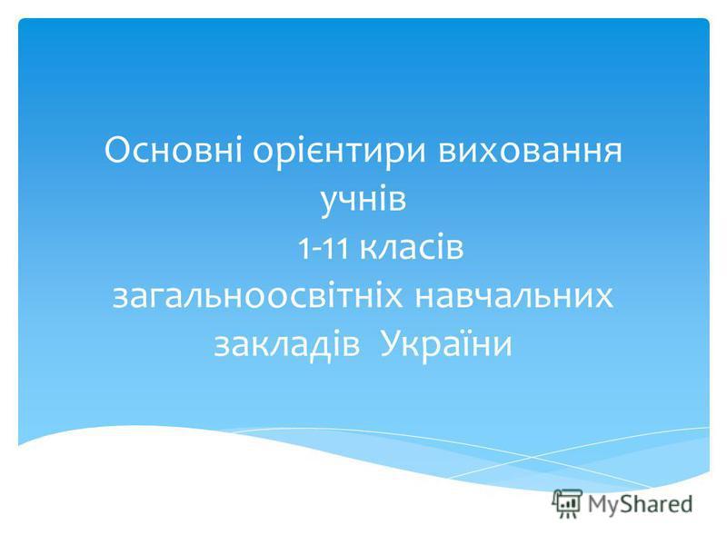 Основні орієнтири виховання учнів 1-11 класів загальноосвітніх навчальних закладів України