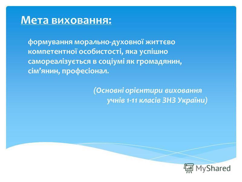 Мета виховання: формування морально-духовної життєво компетентної особистості, яка успішно самореалізується в соціумі як громадянин, сімянин, професіонал. (Основні орієнтири виховання учнів 1-11 класів ЗНЗ України)