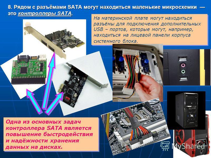8. Рядом с разъёмами SATA могут находиться маленькие микросхемы это контроллеры SATA. Одна из основных задач контроллера SATA является повышение быстродействия и надёжности хранения данных на дисках. На материнской плате могут находиться разъёмы для