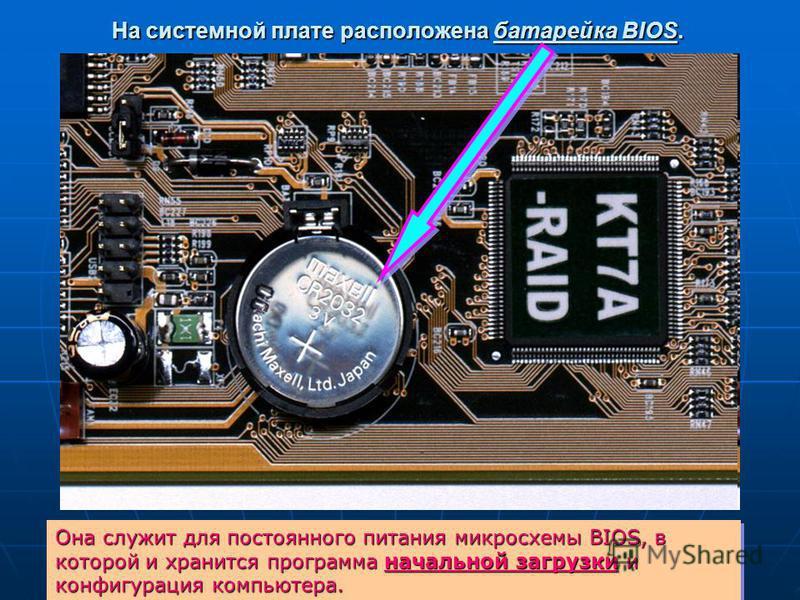 На системной плате расположена батарейка BIOS. Она служит для постоянного питания микросхемы BIOS, в которой и хранится программа начальной загрузки и конфигурация компьютера.