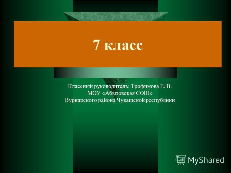 7 класс Классный руководитель: Трофимова Е. В. МОУ «Абызовская СОШ» Вурнарского района Чувашской республики