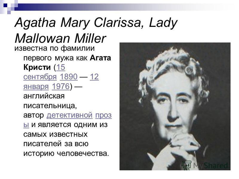 Agatha Mary Clarissa, Lady Mallowan Miller известна по фамилии первого мужа как Агата Кристи (15 сентября 1890 12 января 1976) английская писательница, автор детективной проз ы и является одним из самых известных писателей за всю историю человечества
