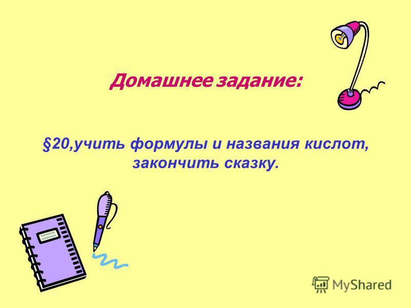 Домашнее задание: §20,учить формулы и названия кислот, закончить сказку.