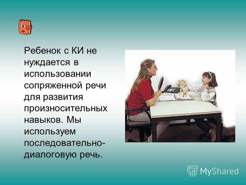 Ребенок с КИ не нуждается в использовании сопряженной речи для развития произносительных навыков. Мы используем последовательно- диалоговую речь.