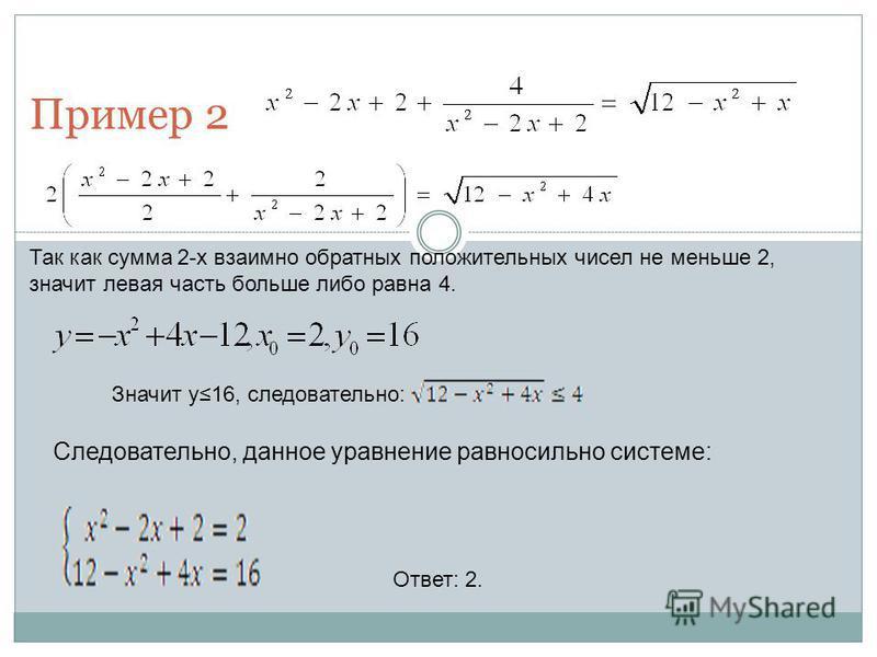 Пример 2 Так как сумма 2-х взаимно обратных положительных чисел не меньше 2, значит левая часть больше либо равна 4. Следовательно, данное уравнение равносильно системе: Ответ: 2. Значит y16, следовательно: