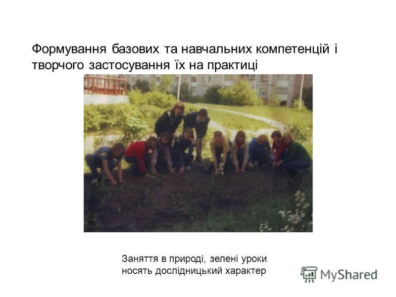 Формування базових та навчальних компетенцій і творчого застосування їх на практиці Заняття в природі, зелені уроки носять дослідницький характер