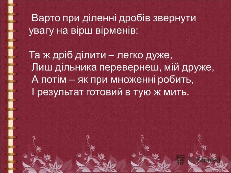 Варто при діленні дробів звернути увагу на вірш вірменів: Та ж дріб ділити – легко дуже, Лиш дільника перевернеш, мій друже, А потім – як при множенні робить, І результат готовий в тую ж мить.