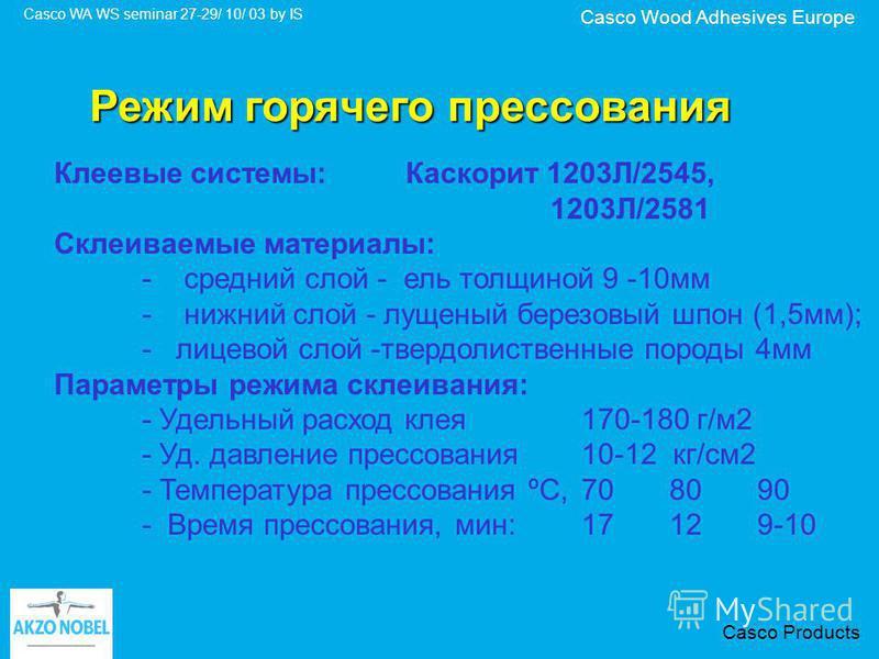 Casco Wood Adhesives Europe Casco WA WS seminar 27-29/ 10/ 03 by IS Casco Products Клеевые системы: Каскорит 1203Л/2545, 1203Л/2581 Склеиваемые материалы: - средний слой - ель толщиной 9 -10 мм - нижний слой - лущеный березовый шпон (1,5 мм); - лицев