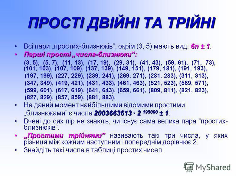 ПРОСТІ ДВІЙНІ ТА ТРІЙНІ 6n ± 1Всі пари простих-близнюків, окрім (3; 5) мають вид: 6n ± 1. Перші прості числа-близнюки:Перші прості числа-близнюки: (3, 5), (5, 7), (11, 13), (17, 19), (29, 31), (41, 43), (59, 61), (71, 73), (101, 103), (107, 109), (13
