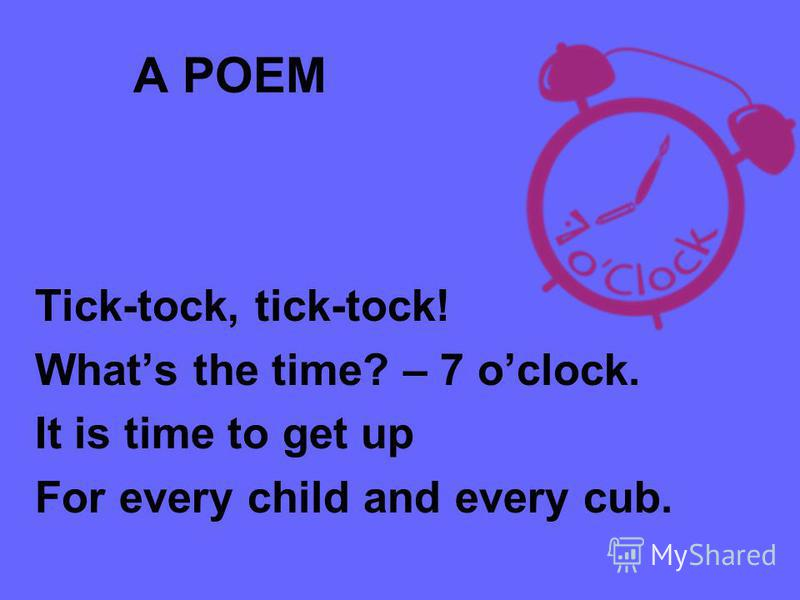 A POEM Tick-tock, tick-tock! Whats the time? – 7 oclock. It is time to get up For every child and every cub.