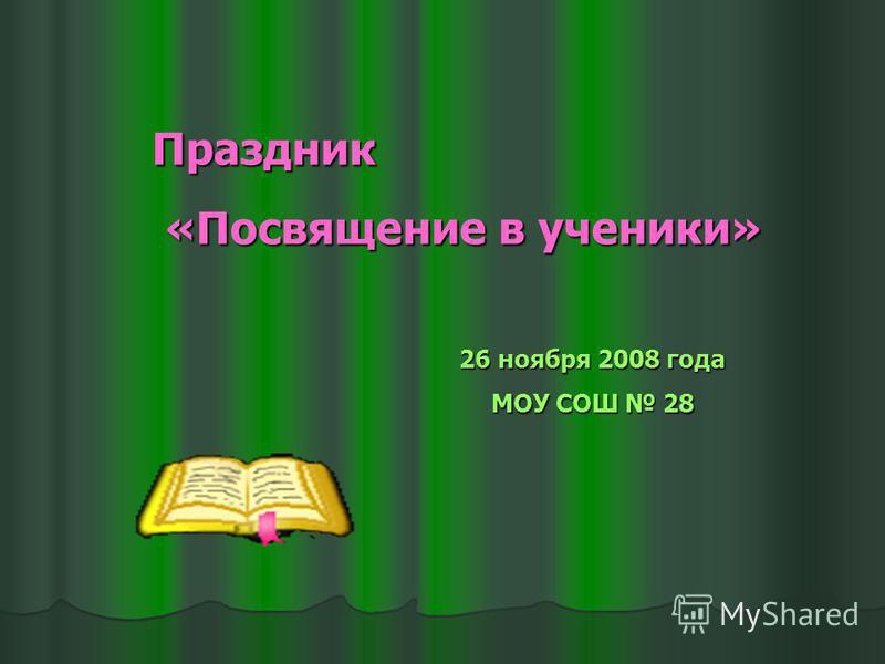 Праздник «Посвящение в ученики» «Посвящение в ученики» 26 ноября 2008 года МОУ СОШ 28