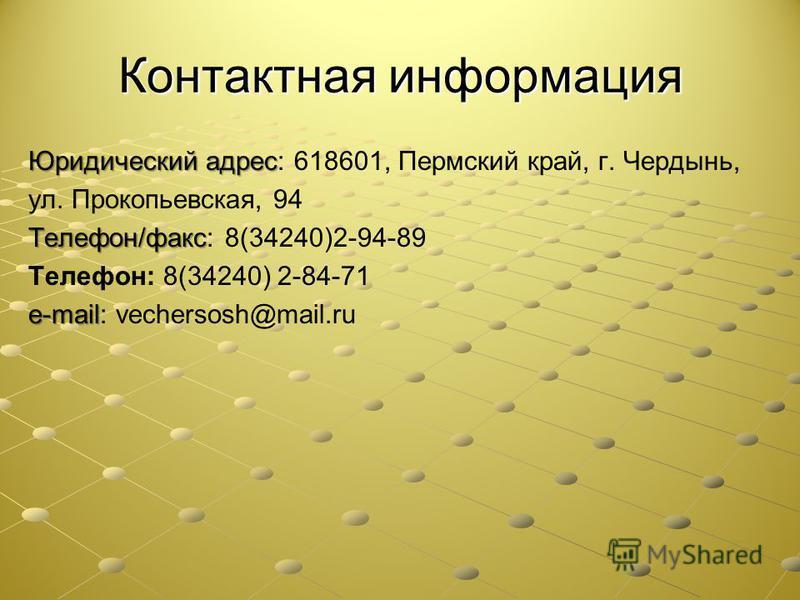 Контактная информация Юридический адрес Юридический адрес: 618601, Пермский край, г. Чердынь, ул. Прокопьевская, 94 Телефон/факс Телефон/факс: 8(34240)2-94-89 Телефон: 8(34240) 2-84-71 e-mail e-mail: vechersosh@mail.ru