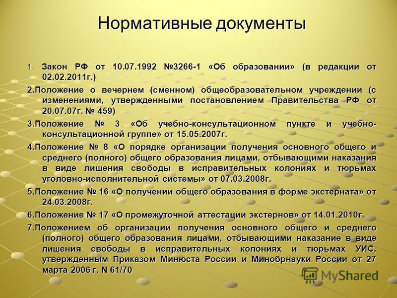 Нормативные документы 1. Закон РФ от 10.07.1992 3266-1 «Об образовании» (в редакции от 02.02.2011 г.) 2. Положение о вечернем (сменном) общеобразовательном учреждении (с изменениями, утвержденными постановлением Правительства РФ от 20.07.07 г. 459) 3