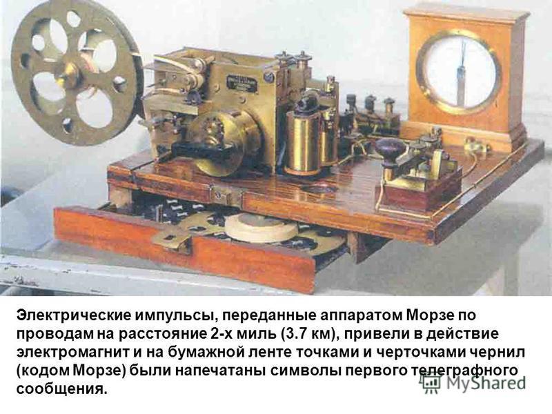 Электрические импульсы, переданные аппаратом Морзе по проводам на расстояние 2-х миль (3.7 км), привели в действие электромагнит и на бумажной ленте точками и черточками чернил (кодом Морзе) были напечатаны символы первого телеграфного сообщения.