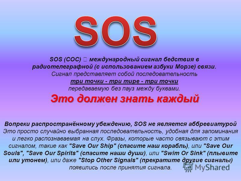 SOS (СОС) международный сигнал бедствия в радиотелеграфной (с использованием азбуки Морзе) связи. Сигнал представляет собой последовательность три точки - три тире - три точки передаваемую без пауз между буквами. Это должен знать каждый Вопреки распр