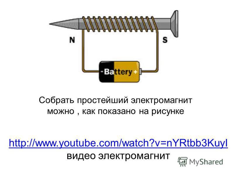 Собрать простейший электромагнит можно, как показано на рисунке http://www.youtube.com/watch?v=nYRtbb3KuyI http://www.youtube.com/watch?v=nYRtbb3KuyI видео электромагнит