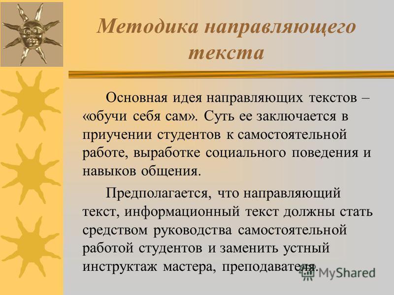 Методика направляющего текста Основная идея направляющих текстов – «обучи себя сам». Суть ее заключается в приучении студентов к самостоятельной работе, выработке социального поведения и навыков общения. Предполагается, что направляющий текст, информ