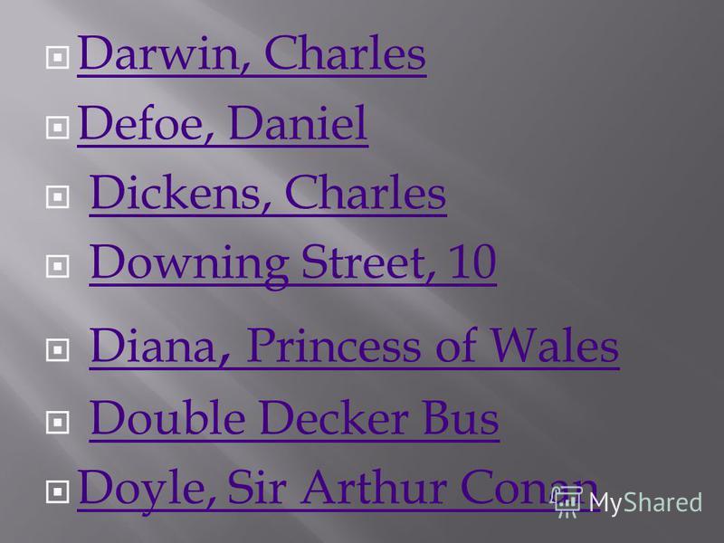 Darwin, Charles Defoe, Daniel Dickens, Charles Downing Street, 10 Diana, Princess of WalesDiana, Princess of Wales Double Decker Bus Doyle, Sir Arthur Conan