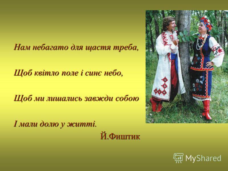 Нам небагато для щастя треба, Щоб квітло поле і синє небо, Щоб ми лишались завжди собою І мали долю у житті. Й.Фиштик Й.Фиштик