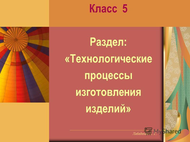 Лебеденко С. Г. Класс 5 Раздел: «Технологические процессы изготовления изделий»